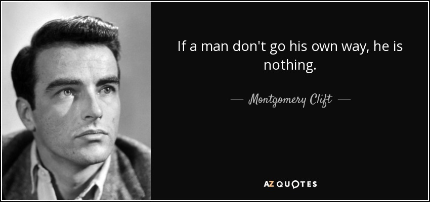 If a man don't go his own way, he is nothing. - Montgomery Clift