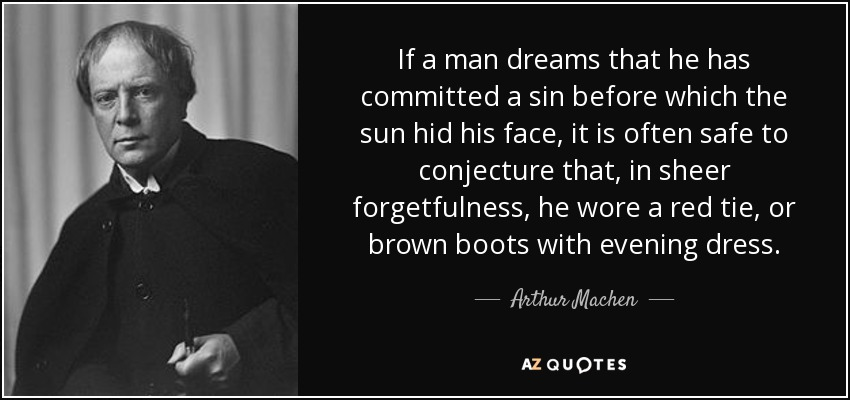 If a man dreams that he has committed a sin before which the sun hid his face, it is often safe to conjecture that, in sheer forgetfulness, he wore a red tie, or brown boots with evening dress. - Arthur Machen