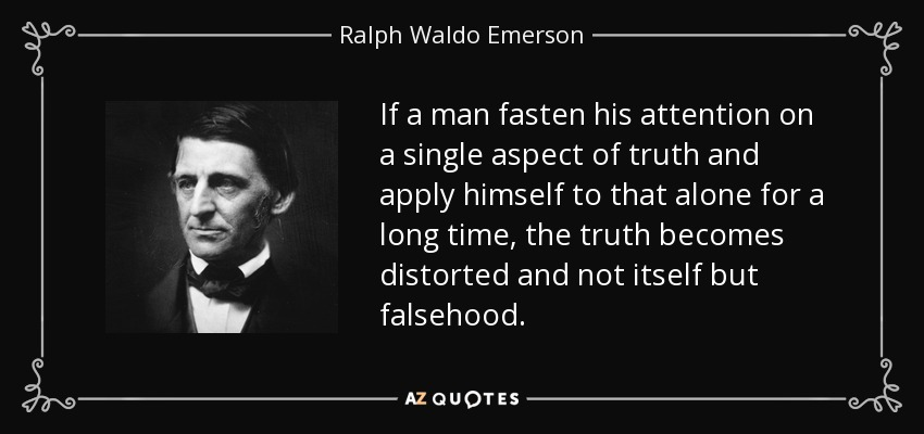 If a man fasten his attention on a single aspect of truth and apply himself to that alone for a long time, the truth becomes distorted and not itself but falsehood. - Ralph Waldo Emerson