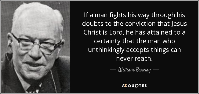 If a man fights his way through his doubts to the conviction that Jesus Christ is Lord, he has attained to a certainty that the man who unthinkingly accepts things can never reach. - William Barclay
