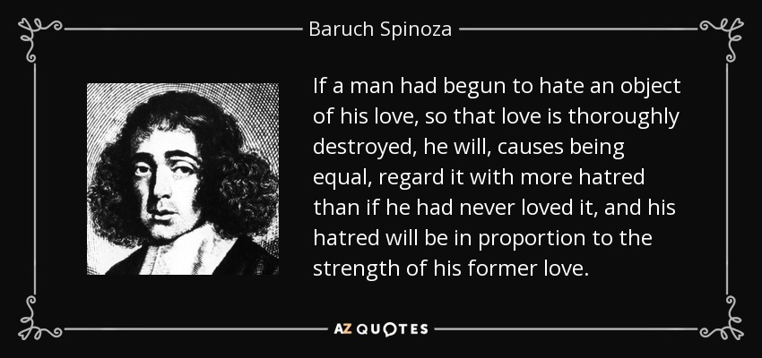 If a man had begun to hate an object of his love, so that love is thoroughly destroyed, he will, causes being equal, regard it with more hatred than if he had never loved it, and his hatred will be in proportion to the strength of his former love. - Baruch Spinoza