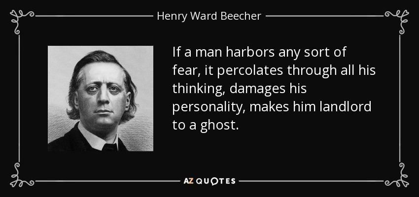 If a man harbors any sort of fear, it percolates through all his thinking, damages his personality, makes him landlord to a ghost. - Henry Ward Beecher
