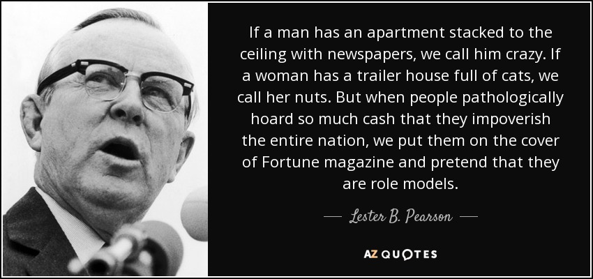 If a man has an apartment stacked to the ceiling with newspapers, we call him crazy. If a woman has a trailer house full of cats, we call her nuts. But when people pathologically hoard so much cash that they impoverish the entire nation, we put them on the cover of Fortune magazine and pretend that they are role models. - Lester B. Pearson