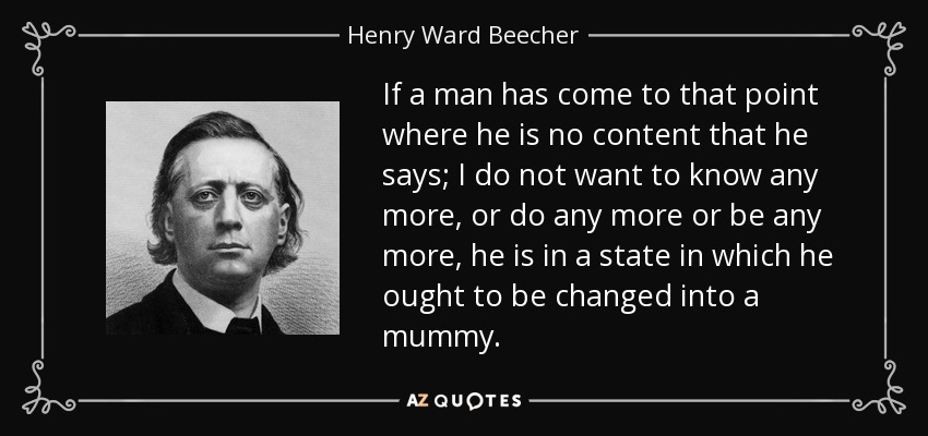If a man has come to that point where he is no content that he says; I do not want to know any more, or do any more or be any more, he is in a state in which he ought to be changed into a mummy. - Henry Ward Beecher