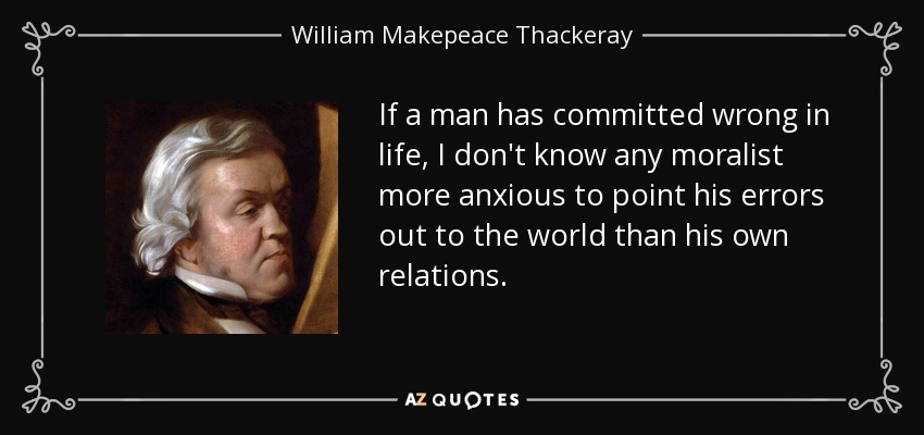 If a man has committed wrong in life, I don't know any moralist more anxious to point his errors out to the world than his own relations. - William Makepeace Thackeray