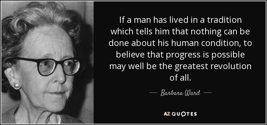 If a man has lived in a tradition which tells him that nothing can be done about his human condition, to believe that progress is possible may well be the greatest revolution of all. - Barbara Ward, Baroness Jackson of Lodsworth