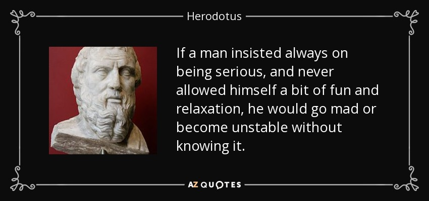 If a man insisted always on being serious, and never allowed himself a bit of fun and relaxation, he would go mad or become unstable without knowing it. - Herodotus