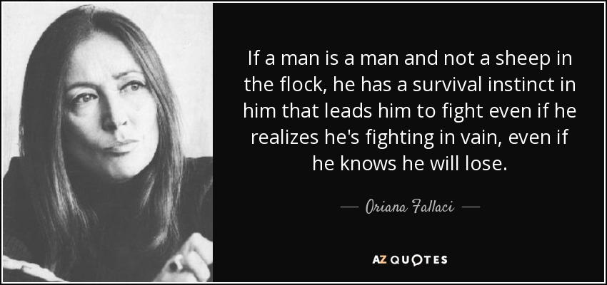 If a man is a man and not a sheep in the flock, he has a survival instinct in him that leads him to fight even if he realizes he's fighting in vain, even if he knows he will lose. - Oriana Fallaci