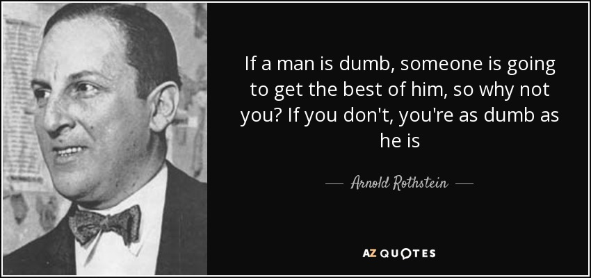 If a man is dumb, someone is going to get the best of him, so why not you? If you don't, you're as dumb as he is - Arnold Rothstein