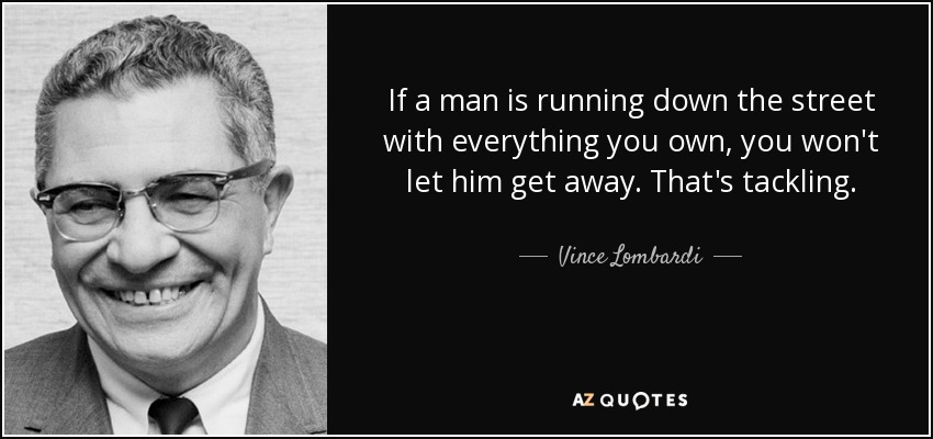 If a man is running down the street with everything you own, you won't let him get away. That's tackling. - Vince Lombardi