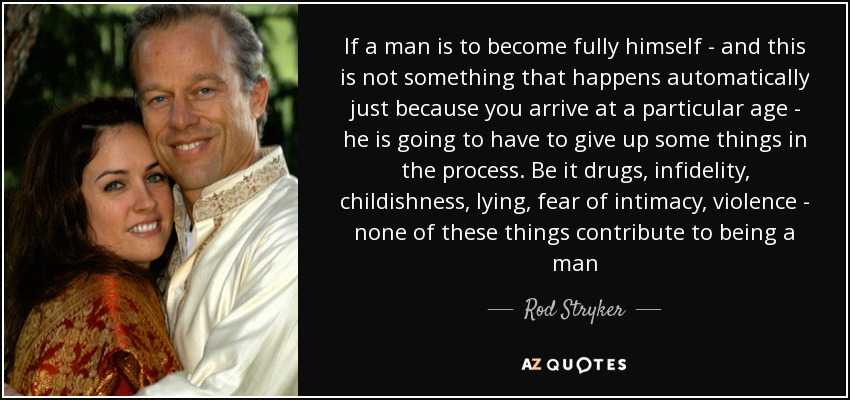 If a man is to become fully himself - and this is not something that happens automatically just because you arrive at a particular age - he is going to have to give up some things in the process. Be it drugs, infidelity, childishness, lying, fear of intimacy, violence - none of these things contribute to being a man - Rod Stryker