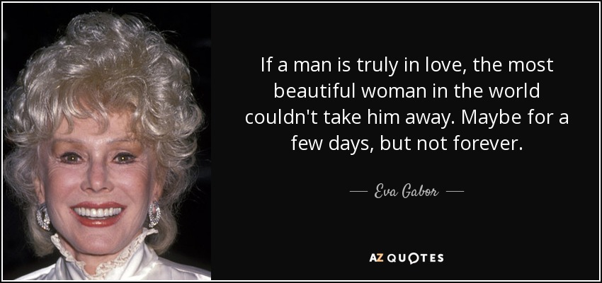 If a man is truly in love, the most beautiful woman in the world couldn't take him away. Maybe for a few days, but not forever. - Eva Gabor