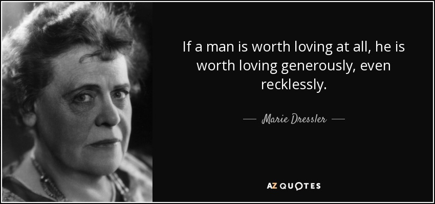 If a man is worth loving at all, he is worth loving generously, even recklessly. - Marie Dressler