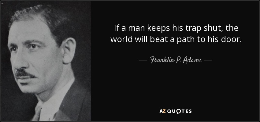 If a man keeps his trap shut, the world will beat a path to his door. - Franklin P. Adams