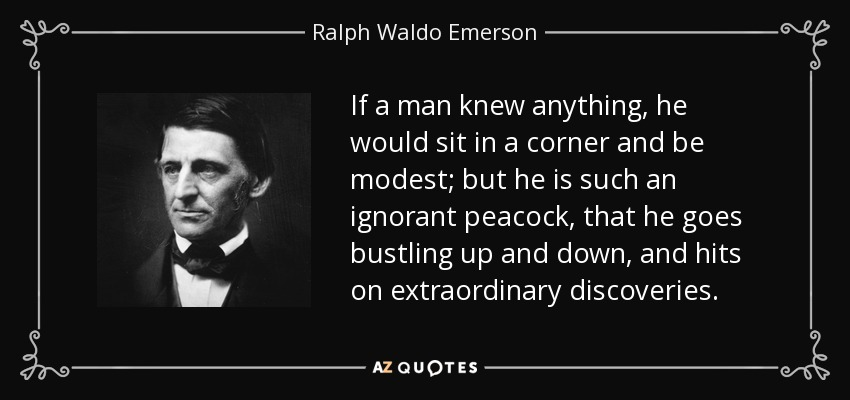 If a man knew anything, he would sit in a corner and be modest; but he is such an ignorant peacock, that he goes bustling up and down, and hits on extraordinary discoveries. - Ralph Waldo Emerson