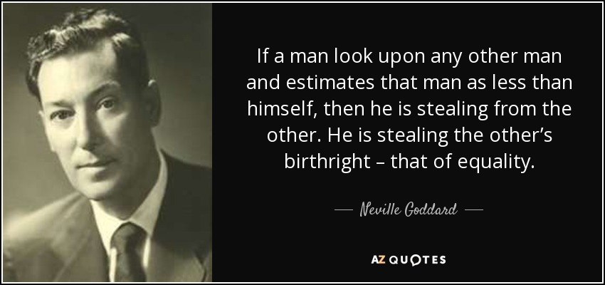 If a man look upon any other man and estimates that man as less than himself, then he is stealing from the other. He is stealing the other's birthright – that of equality. - Neville Goddard