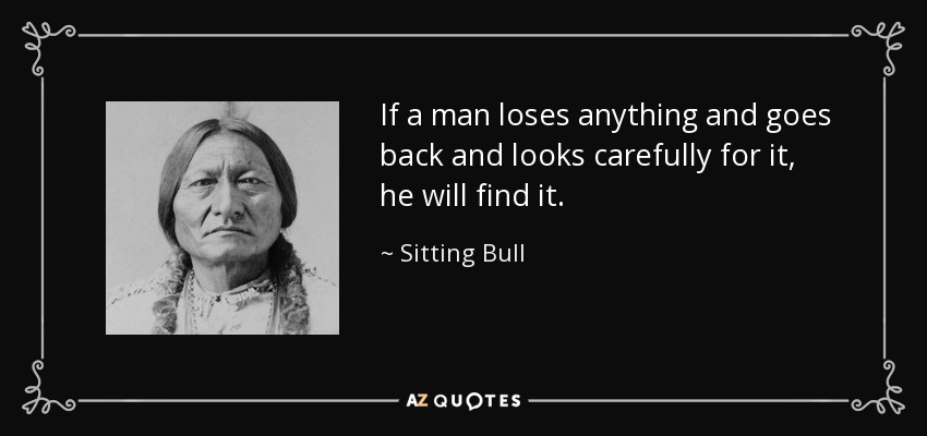 If a man loses anything and goes back and looks carefully for it, he will find it. - Sitting Bull