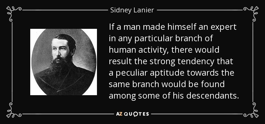 If a man made himself an expert in any particular branch of human activity, there would result the strong tendency that a peculiar aptitude towards the same branch would be found among some of his descendants. - Sidney Lanier