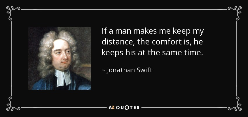 If a man makes me keep my distance, the comfort is, he keeps his at the same time. - Jonathan Swift