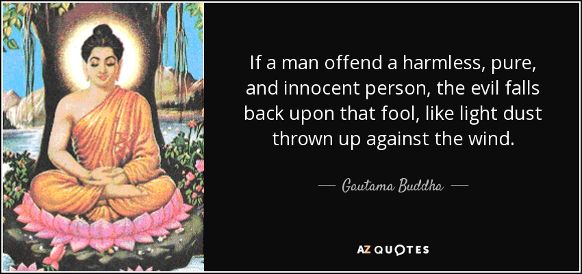 If a man offend a harmless, pure, and innocent person, the evil falls back upon that fool, like light dust thrown up against the wind. - Gautama Buddha