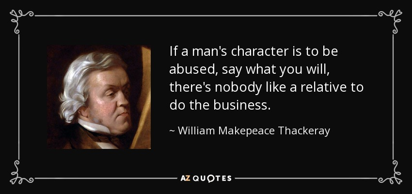 If a man's character is to be abused, say what you will, there's nobody like a relative to do the business. - William Makepeace Thackeray