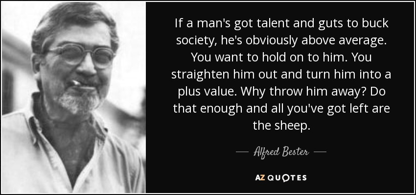 If a man's got talent and guts to buck society, he's obviously above average. You want to hold on to him. You straighten him out and turn him into a plus value. Why throw him away? Do that enough and all you've got left are the sheep. - Alfred Bester