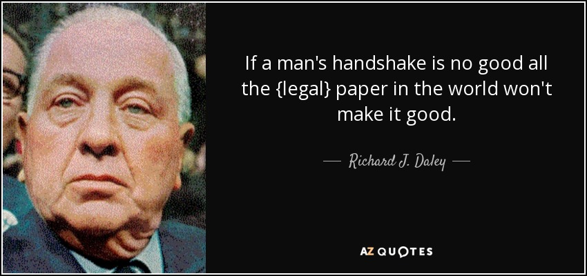 If a man's handshake is no good all the {legal} paper in the world won't make it good. - Richard J. Daley