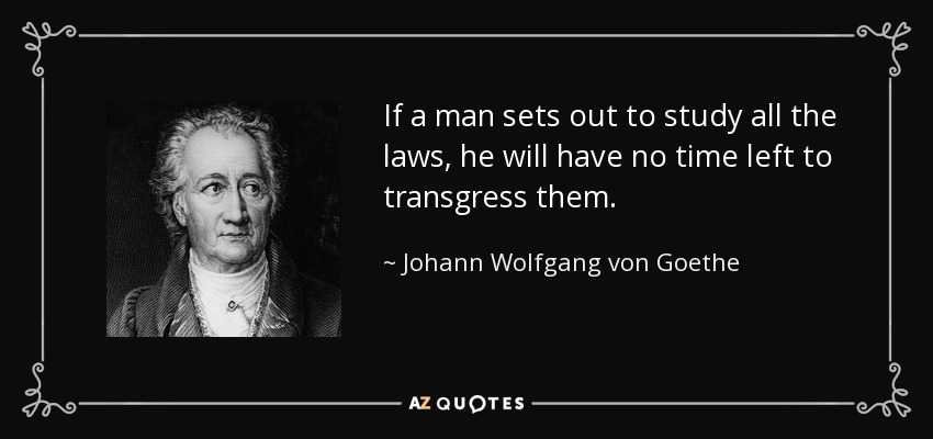 If a man sets out to study all the laws, he will have no time left to transgress them. - Johann Wolfgang von Goethe