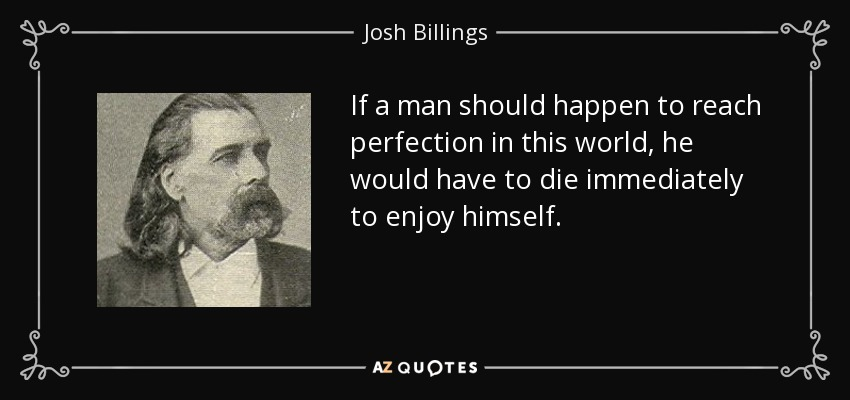 If a man should happen to reach perfection in this world, he would have to die immediately to enjoy himself. - Josh Billings