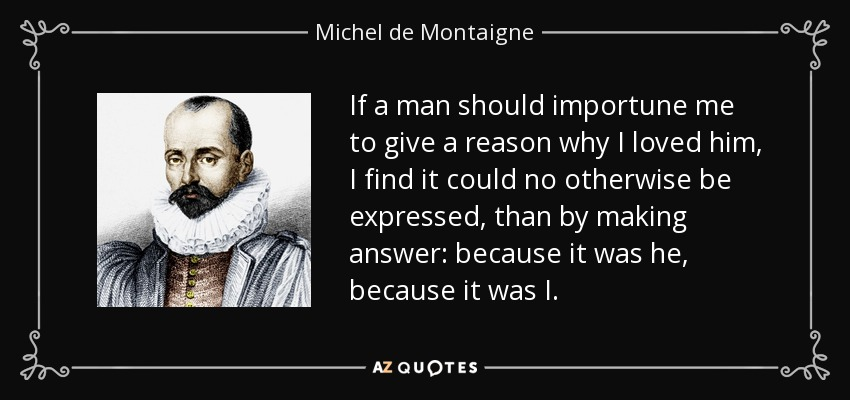 If a man should importune me to give a reason why I loved him, I find it could no otherwise be expressed, than by making answer: because it was he, because it was I. - Michel de Montaigne