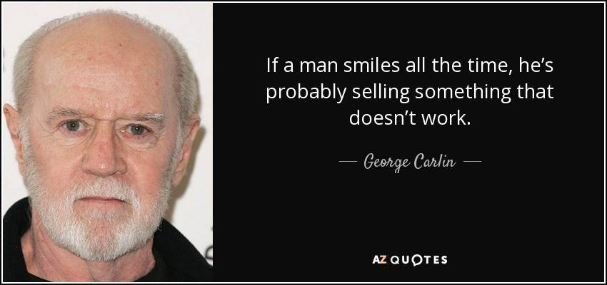 If a man smiles all the time, he's probably selling something that doesn't work. - George Carlin