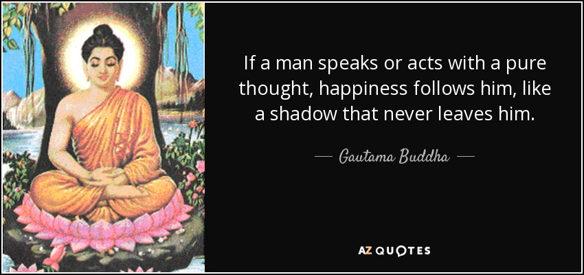 If a man speaks or acts with a pure thought, happiness follows him, like a shadow that never leaves him. - Gautama Buddha