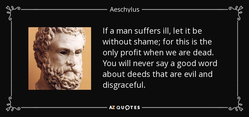 If a man suffers ill, let it be without shame; for this is the only profit when we are dead. You will never say a good word about deeds that are evil and disgraceful. - Aeschylus