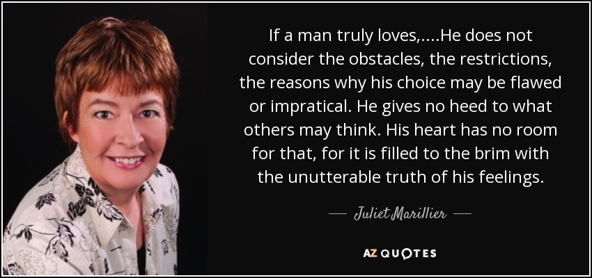 If a man truly loves,....He does not consider the obstacles, the restrictions, the reasons why his choice may be flawed or impratical. He gives no heed to what others may think. His heart has no room for that, for it is filled to the brim with the unutterable truth of his feelings. - Juliet Marillier