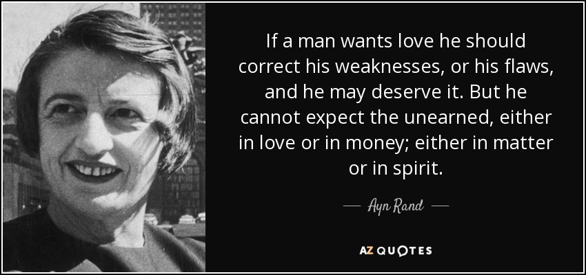 If a man wants love he should correct his weaknesses, or his flaws, and he may deserve it. But he cannot expect the unearned, either in love or in money; either in matter or in spirit. - Ayn Rand