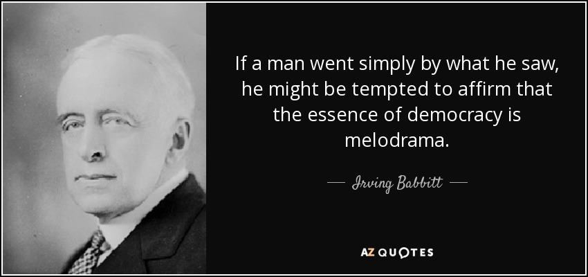 If a man went simply by what he saw, he might be tempted to affirm that the essence of democracy is melodrama. - Irving Babbitt