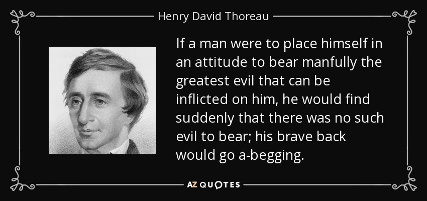 If a man were to place himself in an attitude to bear manfully the greatest evil that can be inflicted on him, he would find suddenly that there was no such evil to bear; his brave back would go a-begging. - Henry David Thoreau