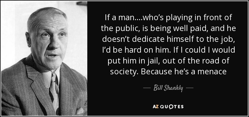 If a man….who's playing in front of the public, is being well paid, and he doesn't dedicate himself to the job, I'd be hard on him. If I could I would put him in jail, out of the road of society. Because he's a menace - Bill Shankly