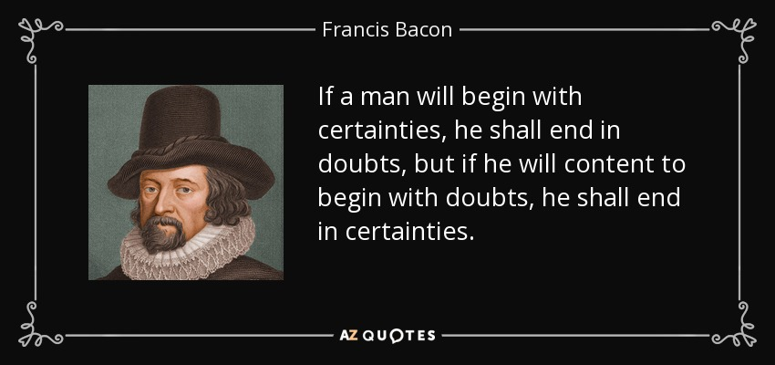 If a man will begin with certainties, he shall end in doubts, but if he will content to begin with doubts, he shall end in certainties. - Francis Bacon