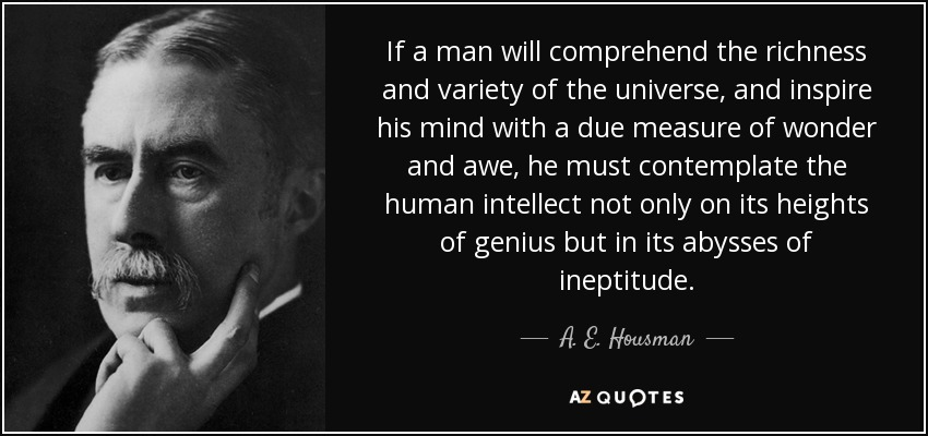 If a man will comprehend the richness and variety of the universe, and inspire his mind with a due measure of wonder and awe, he must contemplate the human intellect not only on its heights of genius but in its abysses of ineptitude. - A. E. Housman