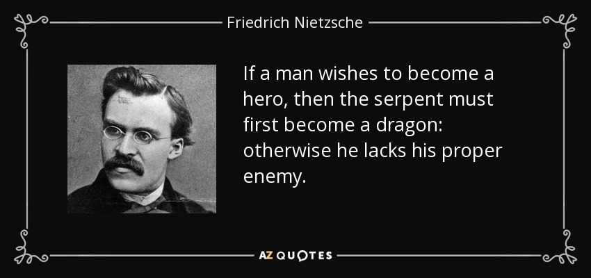 If a man wishes to become a hero, then the serpent must first become a dragon: otherwise he lacks his proper enemy. - Friedrich Nietzsche