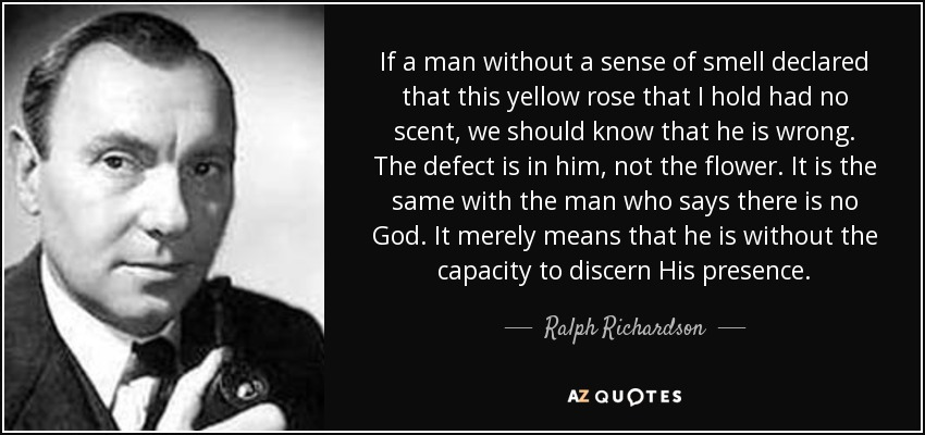 If a man without a sense of smell declared that this yellow rose that I hold had no scent, we should know that he is wrong. The defect is in him, not the flower. It is the same with the man who says there is no God. It merely means that he is without the capacity to discern His presence. - Ralph Richardson