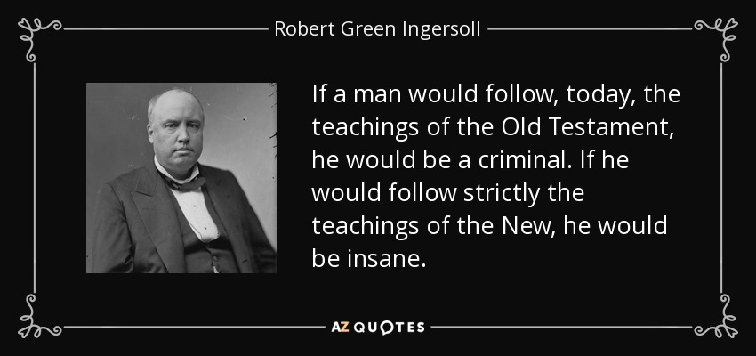 If a man would follow, today, the teachings of the Old Testament, he would be a criminal. If he would follow strictly the teachings of the New, he would be insane. - Robert Green Ingersoll