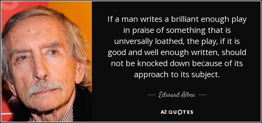 If a man writes a brilliant enough play in praise of something that is universally loathed, the play, if it is good and well enough written, should not be knocked down because of its approach to its subject. - Edward Albee
