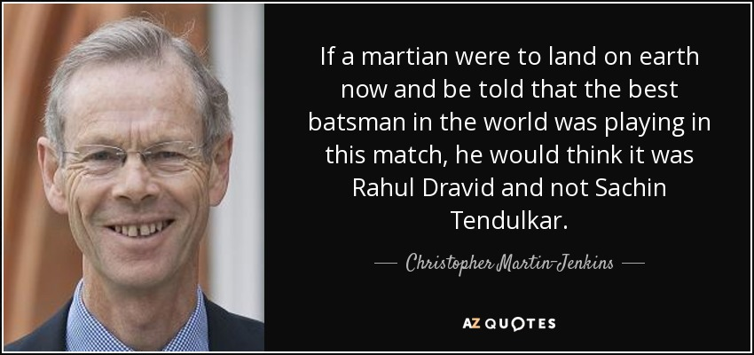 If a martian were to land on earth now and be told that the best batsman in the world was playing in this match, he would think it was Rahul Dravid and not Sachin Tendulkar. - Christopher Martin-Jenkins