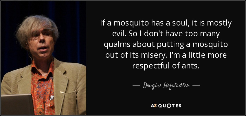 If a mosquito has a soul, it is mostly evil. So I don't have too many qualms about putting a mosquito out of its misery. I'm a little more respectful of ants. - Douglas Hofstadter