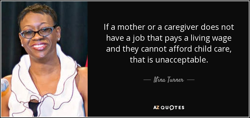 If a mother or a caregiver does not have a job that pays a living wage and they cannot afford child care, that is unacceptable. - Nina Turner