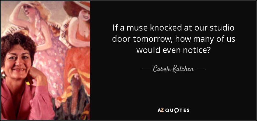 If a muse knocked at our studio door tomorrow, how many of us would even notice? - Carole Katchen
