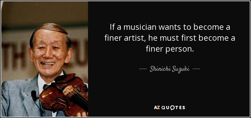 If a musician wants to become a finer artist, he must first become a finer person. - Shinichi Suzuki