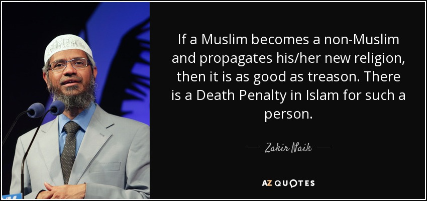 If a Muslim becomes a non-Muslim and propagates his/her new religion, then it is as good as treason. There is a Death Penalty in Islam for such a person. - Zakir Naik